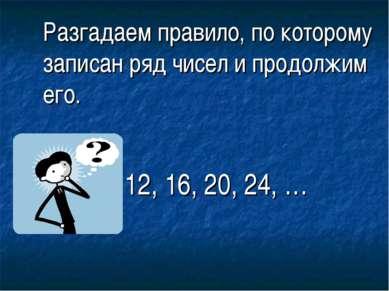 Разгадаем правило, по которому записан ряд чисел и продолжим его.  12, 16, 2...