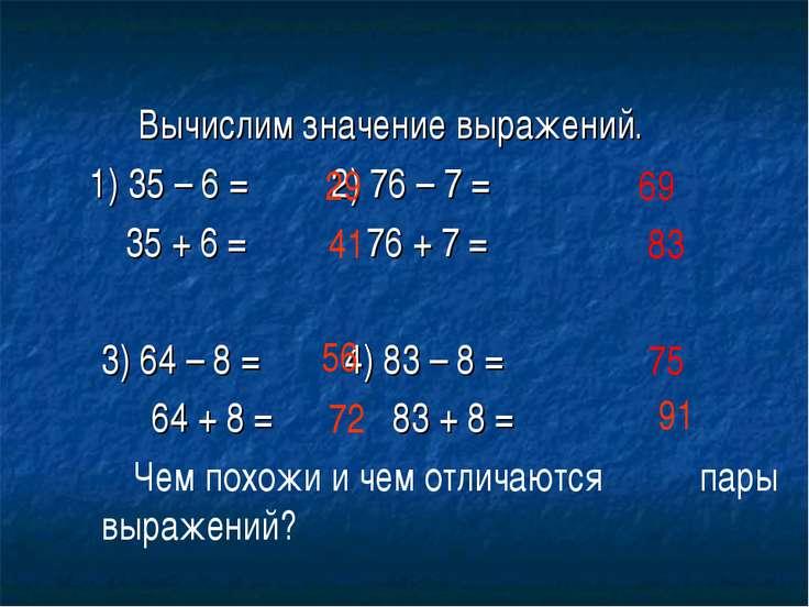 Вычислим значение выражений. 1) 35 – 6 = 2) 76 – 7 = 35 + 6 = 76 + 7 = 3) 64 ...
