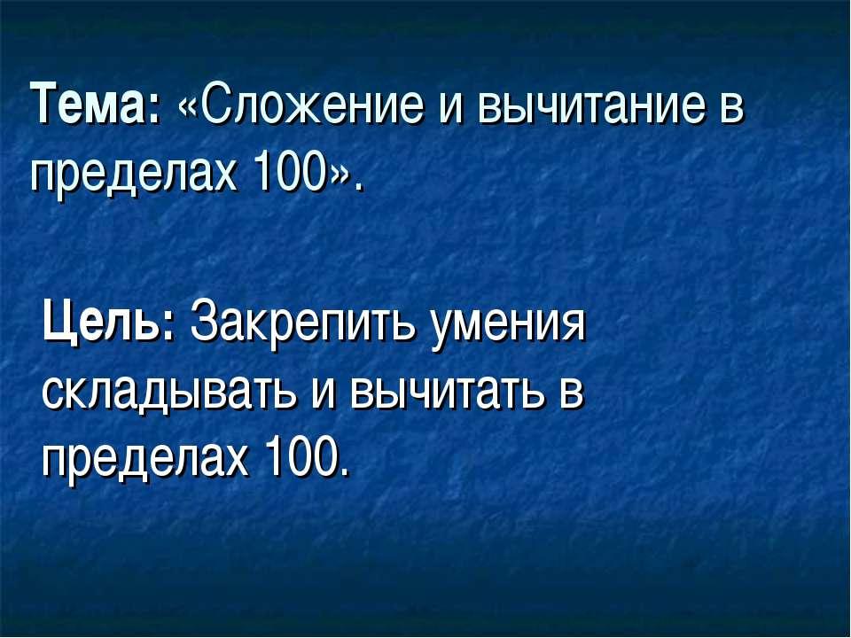 Тема: «Сложение и вычитание в пределах 100». Цель: Закрепить умения складыват...