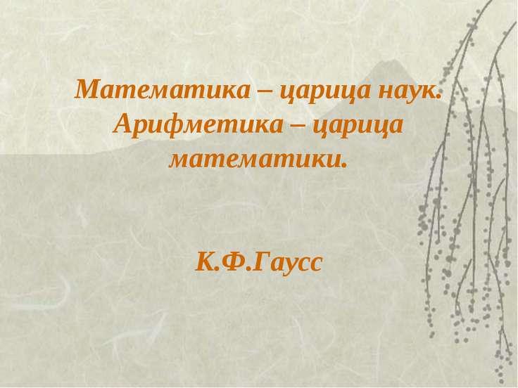 Математика – царица наук. Арифметика – царица математики. К.Ф.Гаусс