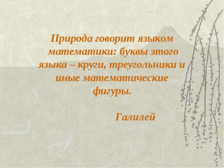 Природа говорит языком математики: буквы этого языка – круги, треугольники и ...