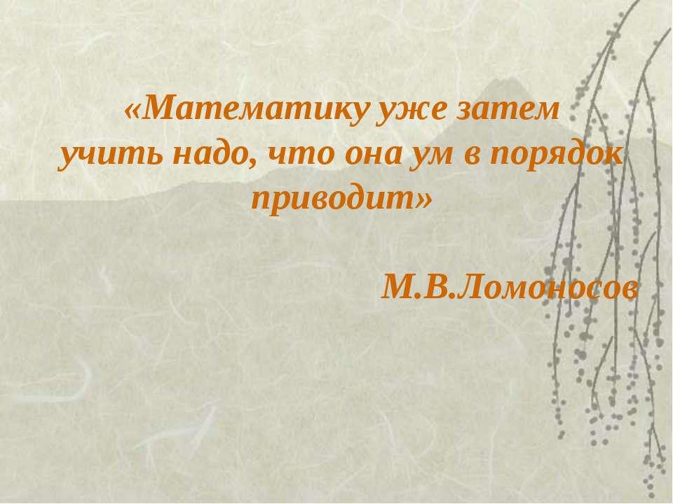 «Математику уже затем учить надо, что она ум в порядок приводит» М.В.Ломоносов