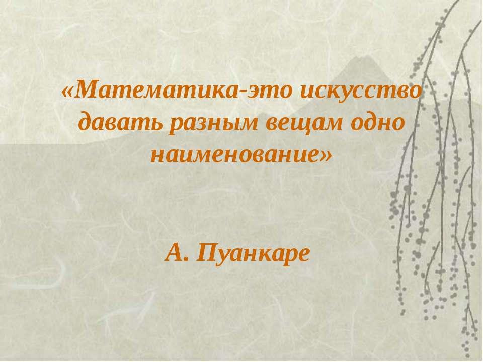 «Математика-это искусство давать разным вещам одно наименование» А. Пуанкаре