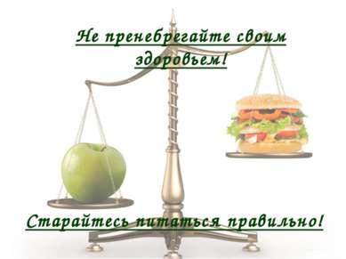 Не пренебрегайте своим здоровьем! Старайтесь питаться правильно!