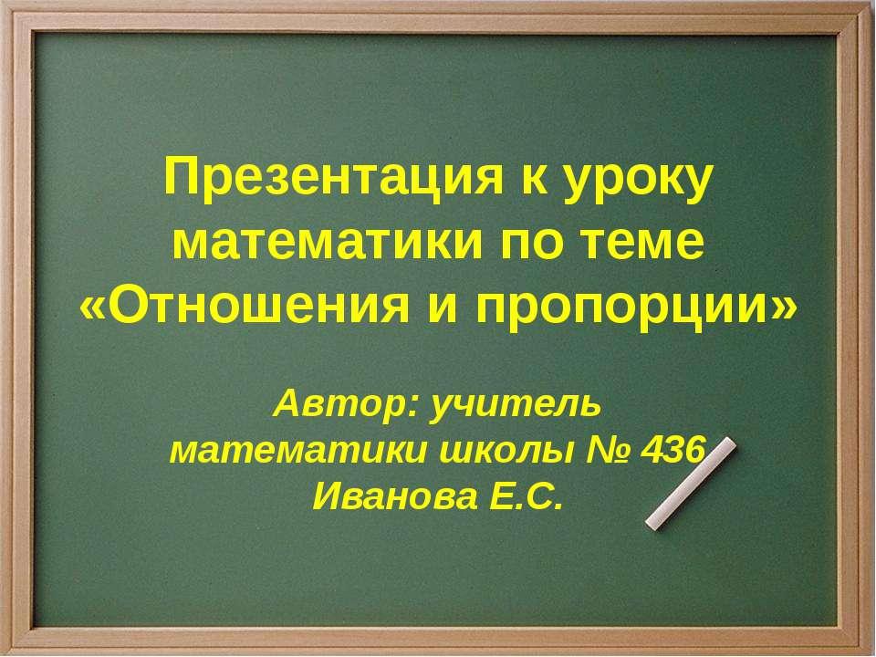 Презентация к уроку математики по теме «Отношения и пропорции» Автор: учитель...