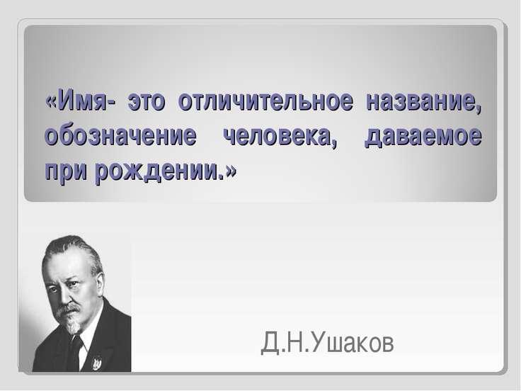 Д.Н.Ушаков «Имя- это отличительное название, обозначение человека, даваемое п...