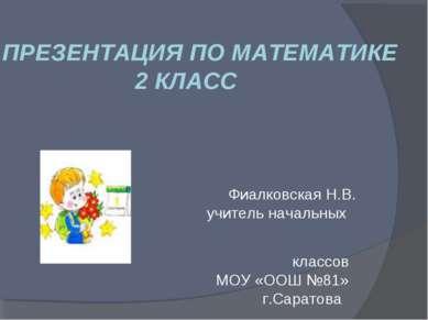ПРЕЗЕНТАЦИЯ ПО МАТЕМАТИКЕ 2 КЛАСС Фиалковская Н.В. учитель начальных классов ...