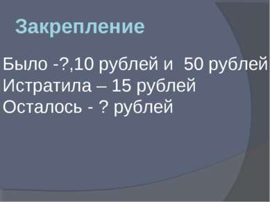 Закрепление Было -?,10 рублей и 50 рублей Истратила – 15 рублей Осталось - ? ...