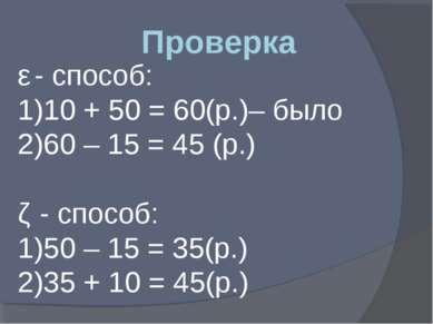 Проверка ǀ - способ: 10 + 50 = 60(р.)– было 60 – 15 = 45 (р.) ǁ - способ: 50 ...