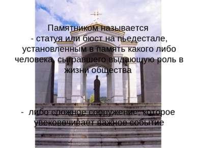 Памятником называется - статуя или бюст на пьедестале, установленным в память...