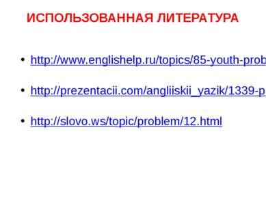 ИСПОЛЬЗОВАННАЯ ЛИТЕРАТУРА http://www.englishelp.ru/topics/85-youth-problems.h...