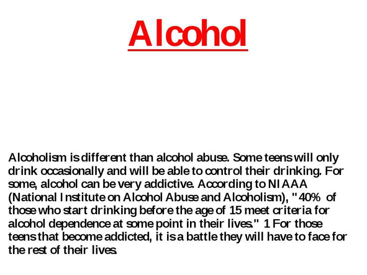 Alcohol Alcoholism is different than alcohol abuse. Some teens will only drin...