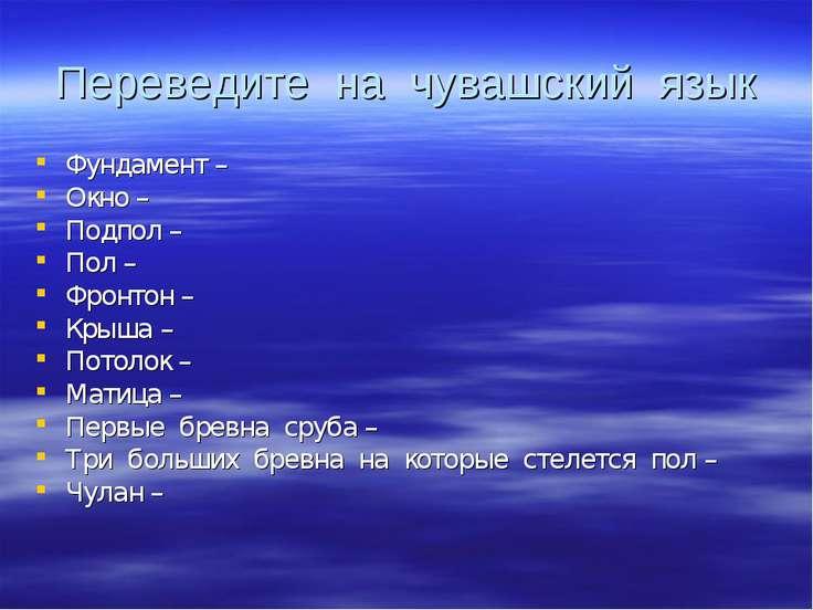 Переведите на чувашский язык Фундамент – Окно – Подпол – Пол – Фронтон – Крыш...