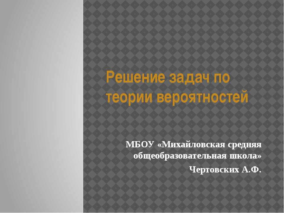 Решение задач по теории вероятностей МБОУ «Михайловская средняя общеобразоват...