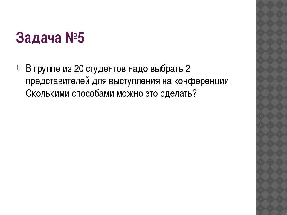 Решение задачи № 5 С20²=20!/2!(20-2)! = 20 •19 •18 …•1/2 •1 •18• 17•…• 1 Отве...