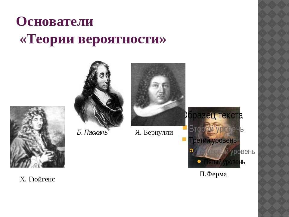 Основатели «Теории вероятности» П.Ферма Я. Бернулли Х. Гюйгенс Б. Паскаль
