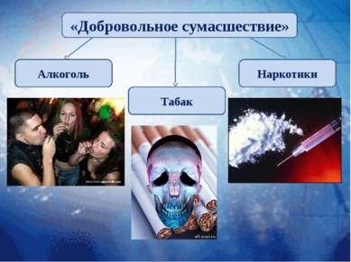 «Добровольное сумасшествие» Алкоголь Табак Наркотики