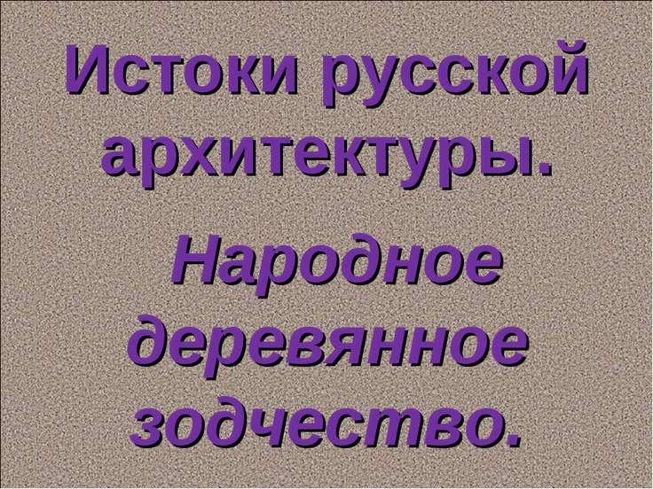 Истоки русской архитектуры. Народное деревянное зодчество.