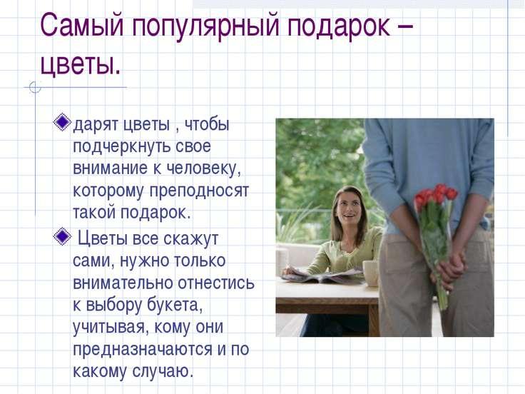 Самый популярный подарок – цветы. дарят цветы , чтобы подчеркнуть свое вниман...