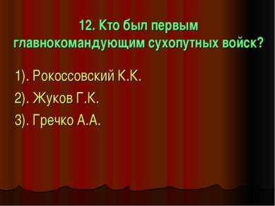 12. Кто был первым главнокомандующим сухопутных войск? 1). Рокоссовский К.К. ...