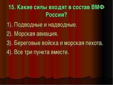 15. Какие силы входят в состав ВМФ России? 1). Подводные и надводные. 2). Мор...