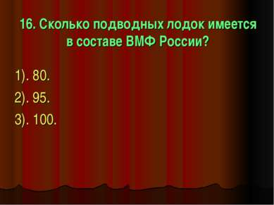 16. Сколько подводных лодок имеется в составе ВМФ России? 1). 80. 2). 95. 3)....
