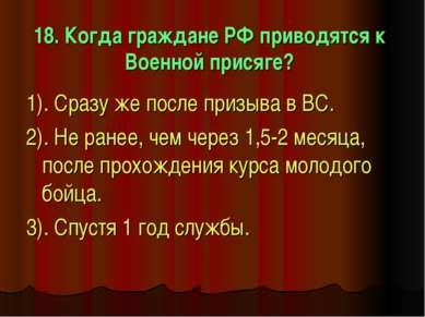 18. Когда граждане РФ приводятся к Военной присяге? 1). Сразу же после призыв...