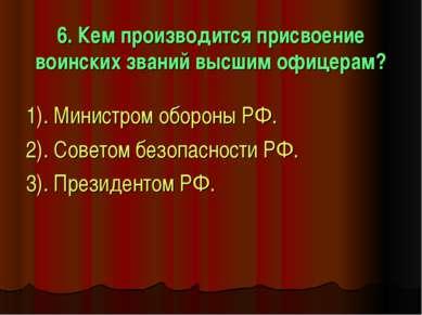 6. Кем производится присвоение воинских званий высшим офицерам? 1). Министром...