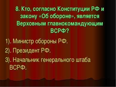 8. Кто, согласно Конституции РФ и закону «Об обороне», является Верховным гла...