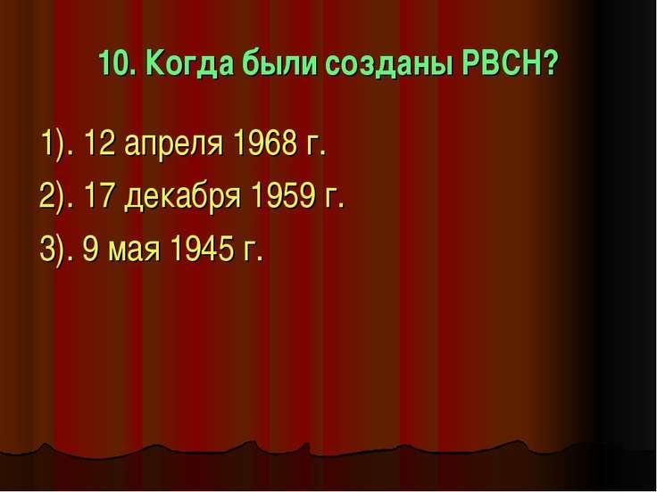10. Когда были созданы РВСН? 1). 12 апреля 1968 г. 2). 17 декабря 1959 г. 3)....