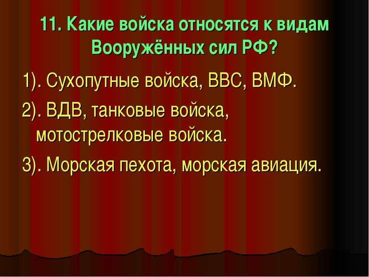 11. Какие войска относятся к видам Вооружённых сил РФ? 1). Сухопутные войска,...