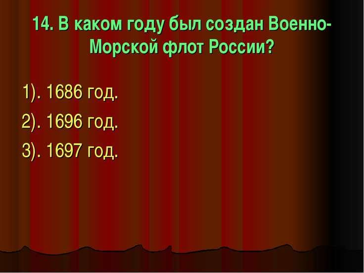 14. В каком году был создан Военно-Морской флот России? 1). 1686 год. 2). 169...