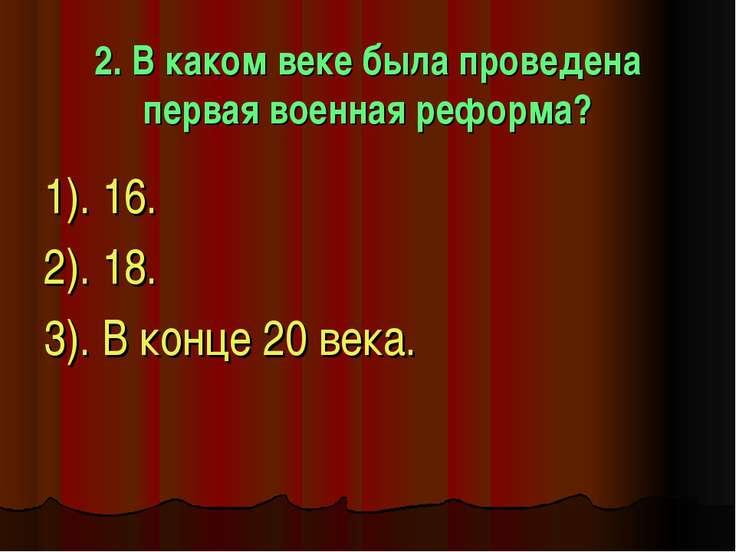 2. В каком веке была проведена первая военная реформа? 1). 16. 2). 18. 3). В ...