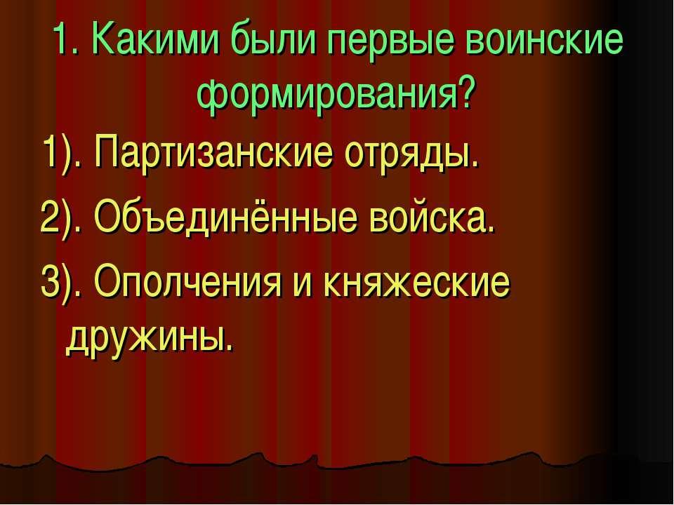 1. Какими были первые воинские формирования? 1). Партизанские отряды. 2). Объ...