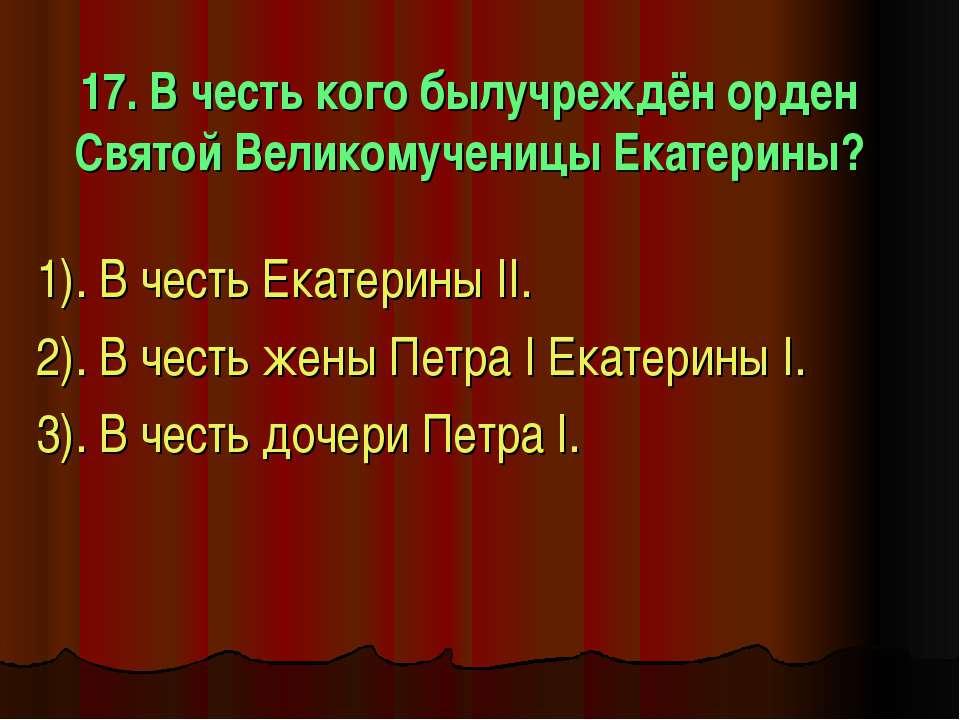 17. В честь кого былучреждён орден Святой Великомученицы Екатерины? 1). В чес...