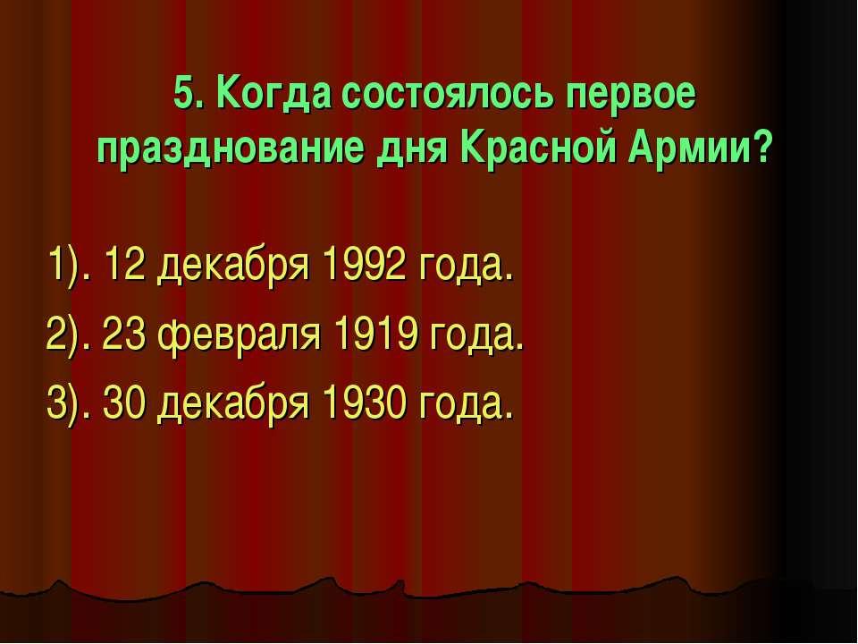 5. Когда состоялось первое празднование дня Красной Армии? 1). 12 декабря 199...
