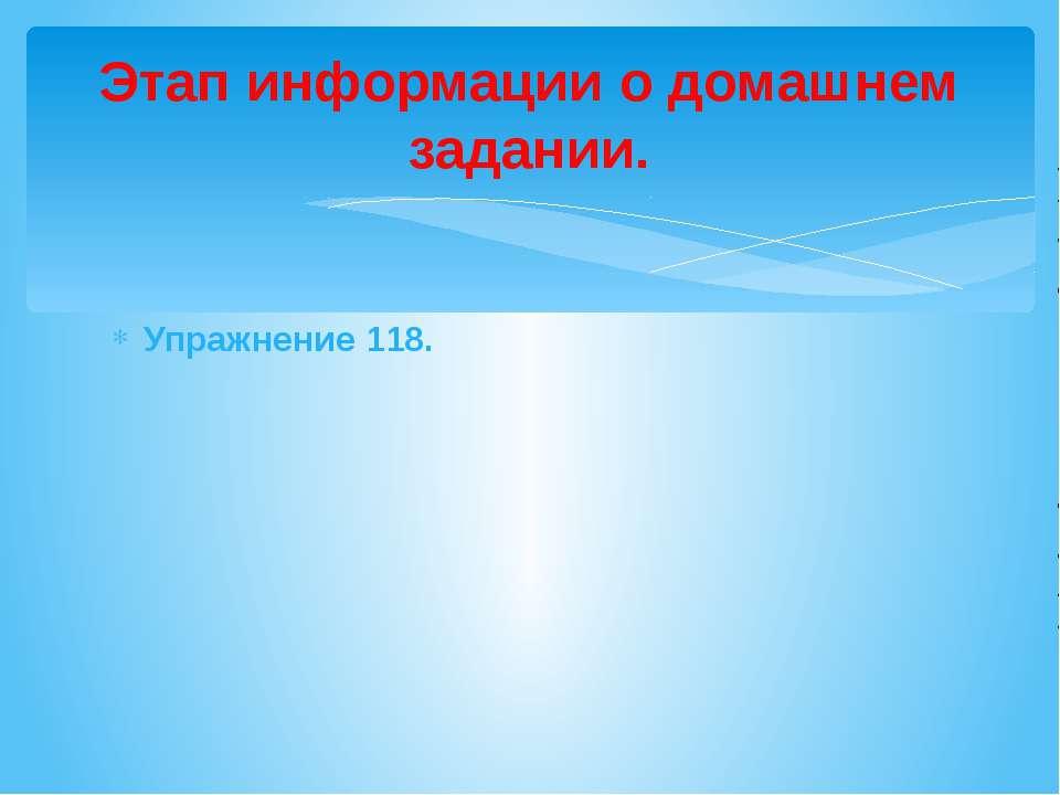 Упражнение 118. Этап информации о домашнем задании.