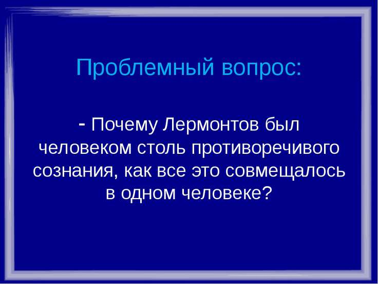Проблемный вопрос: - Почему Лермонтов был человеком столь противоречивого соз...