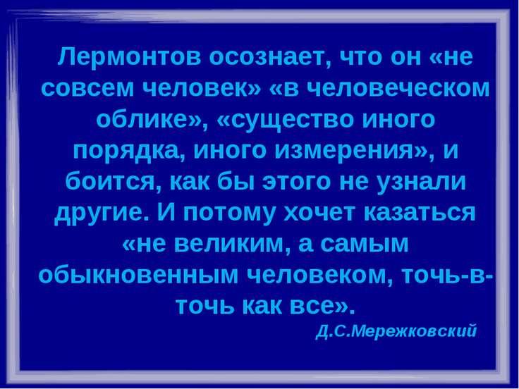 Лермонтов осознает, что он «не совсем человек» «в человеческом облике», «суще...