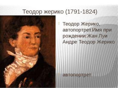 Теодор жерико (1791-1824) Теодор Жерико, автопортрет.Имя при рождении:Жан Луи...