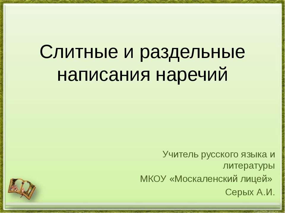 Слитные и раздельные написания наречий Учитель русского языка и литературы МК...