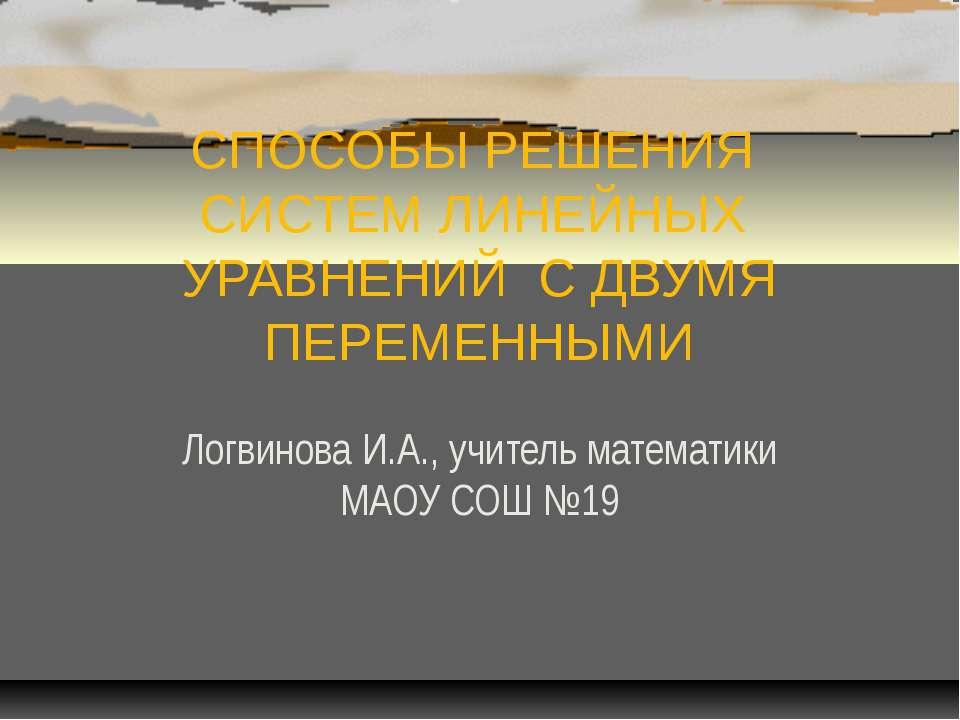 СПОСОБЫ РЕШЕНИЯ СИСТЕМ ЛИНЕЙНЫХ УРАВНЕНИЙ С ДВУМЯ ПЕРЕМЕННЫМИ Логвинова И.А.,...