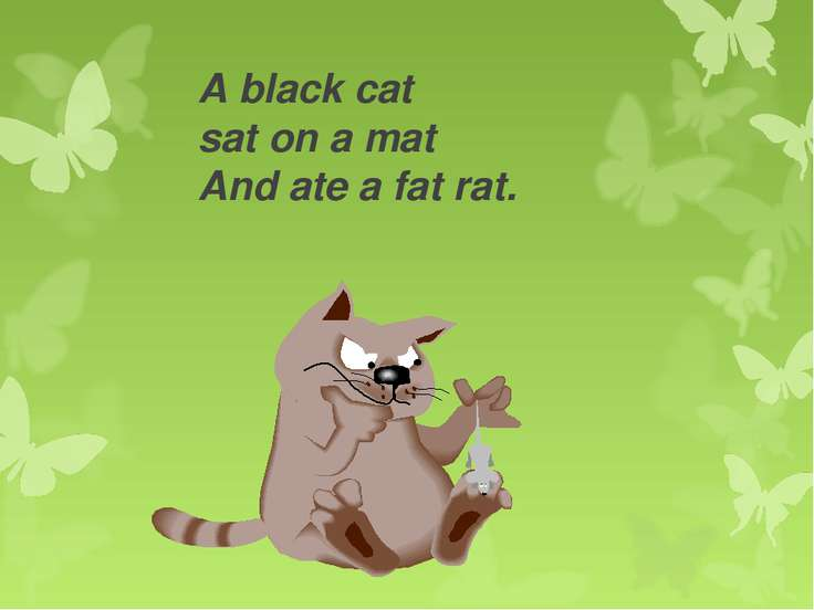 A black cat sat on a mat And ate a fat rat.