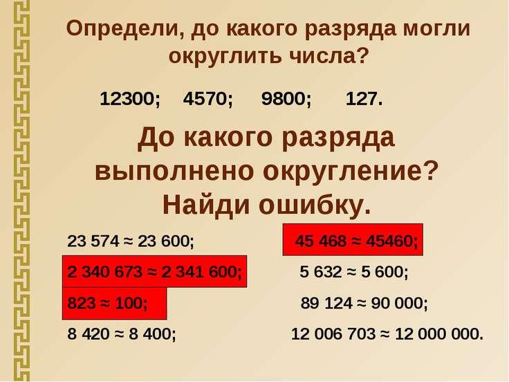Определи, до какого разряда могли округлить числа? 12300; 4570; 9800; 127. До...