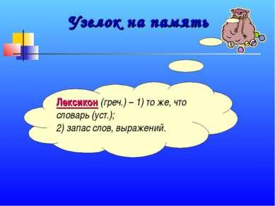 Узелок на память Лексикон (греч.) – 1) то же, что словарь (уст.); 2) запас сл...