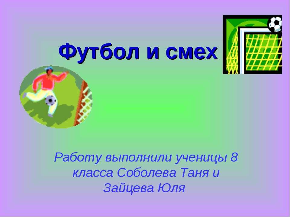 Футбол и смех Работу выполнили ученицы 8 класса Соболева Таня и Зайцева Юля