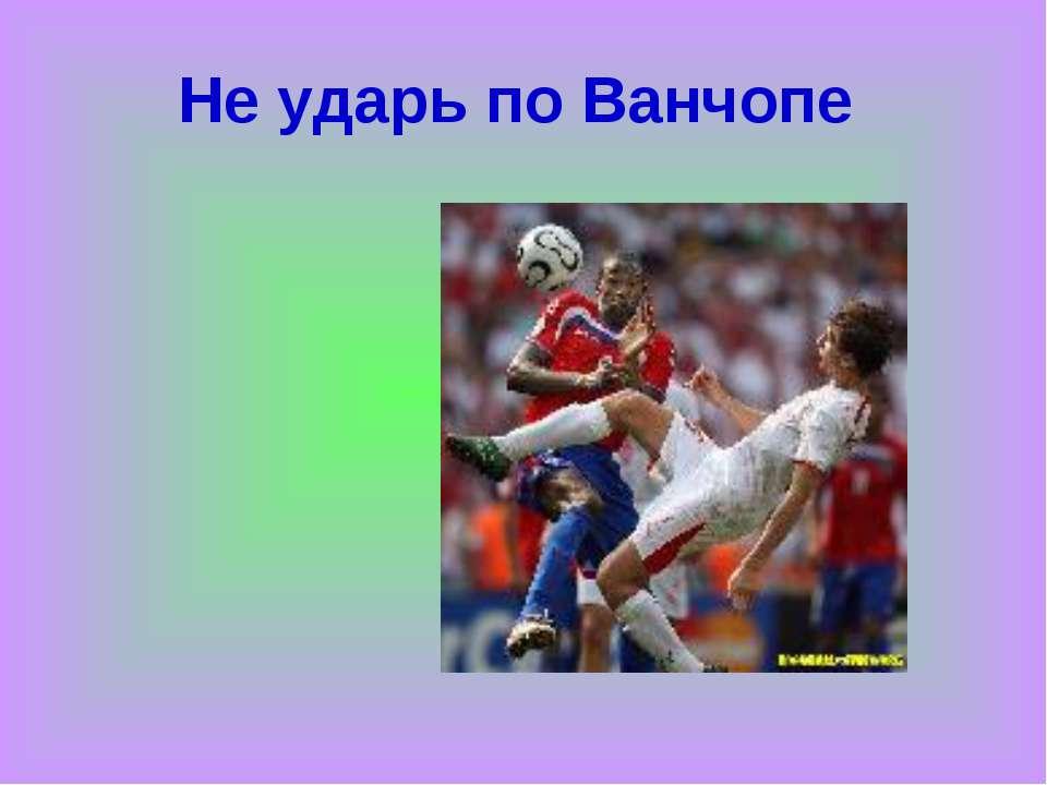 Не ударь по Ванчопе