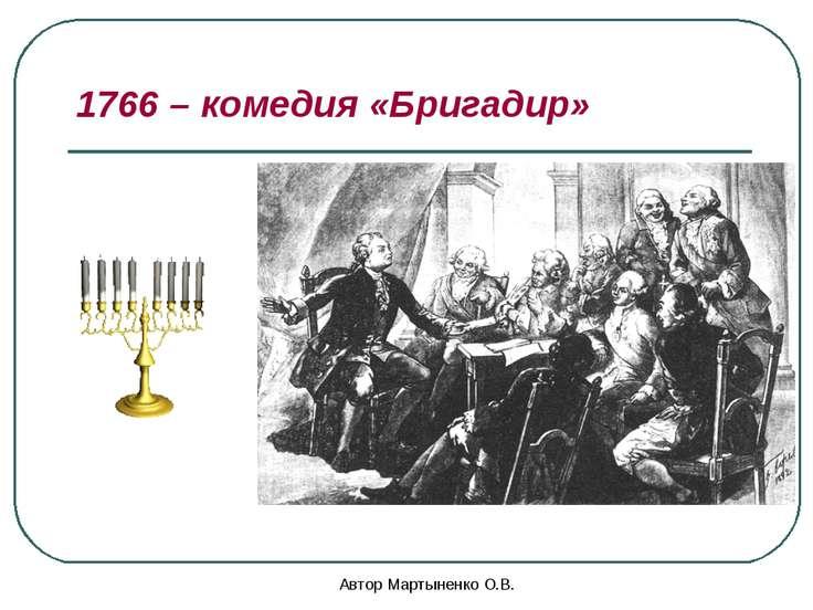 Автор Мартыненко О.В. 1766 – комедия «Бригадир» Автор Мартыненко О.В.