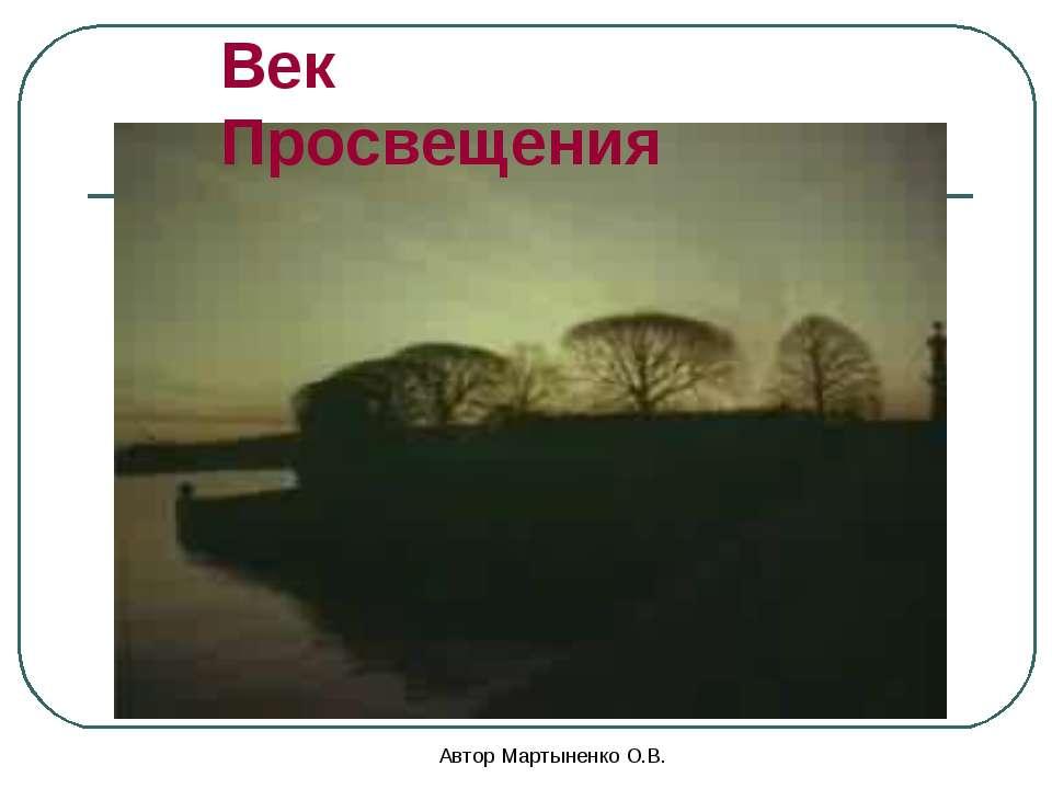 Автор Мартыненко О.В. Век Просвещения Автор Мартыненко О.В.