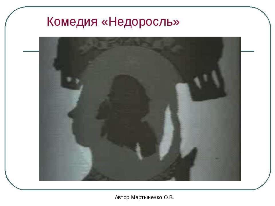 Автор Мартыненко О.В. Комедия «Недоросль» Автор Мартыненко О.В.